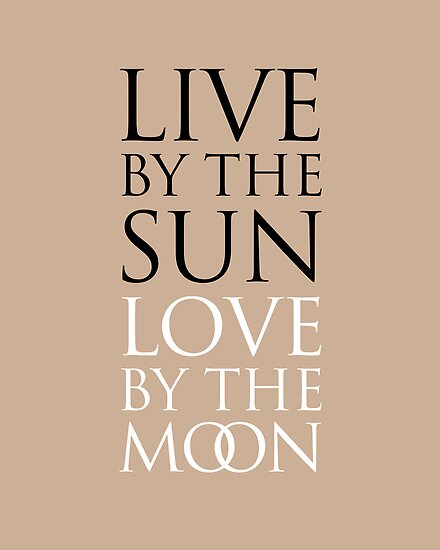 LIVE BY THE SUN. LOVE BY THE MOON. by TheLoveShop