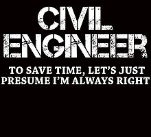 I AM A CIVIL ENGINEER TO SAVE TIME, LET'S JUST PRESUME I'M ALWAYS RIGHT by fandesigns
