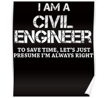 I AM A CIVIL ENGINEER TO SAVE TIME, LET'S JUST PRESUME I'M ALWAYS RIGHT Poster