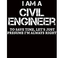 I AM A CIVIL ENGINEER TO SAVE TIME, LET'S JUST PRESUME I'M ALWAYS RIGHT Photographic Print