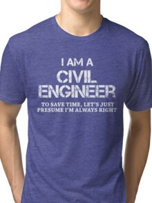 I AM A CIVIL ENGINEER TO SAVE TIME, LET'S JUST PRESUME I'M ALWAYS RIGHT Tri-blend T-Shirt