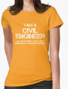 I AM A CIVIL ENGINEER TO SAVE TIME, LET'S JUST PRESUME I'M ALWAYS RIGHT T-Shirt