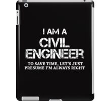 I AM A CIVIL ENGINEER TO SAVE TIME, LET'S JUST PRESUME I'M ALWAYS RIGHT iPad Case/Skin