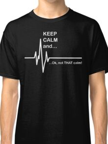 Keep Calm and...Not That Calm  Classic T-Shirt