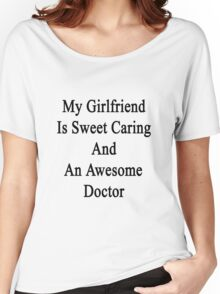 My Girlfriend Is Sweet Caring And An Awesome Doctor  Women's Relaxed Fit T-Shirt