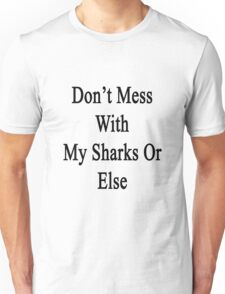 Don't Mess With My Sharks Or Else  Unisex T-Shirt