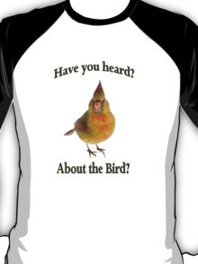 Have you Heard? About the Bird? The Bird is the Word. T-Shirt