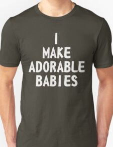 I make adorable babies Unisex T-Shirt