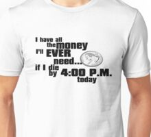 I have all the money I'll ever need – if I die by 4:00 p.m. today Unisex T-Shirt