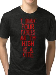 I drank four fairies and I'm high as a kite Tri-blend T-Shirt