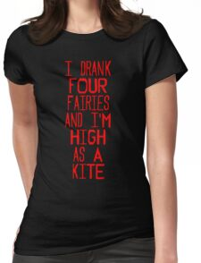 I drank four fairies and I'm high as a kite Womens Fitted T-Shirt