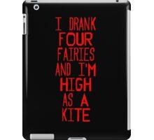 I drank four fairies and I'm high as a kite iPad Case/Skin