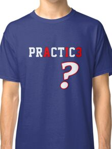 We Talkin' 'Bout Practice? Classic T-Shirt