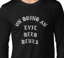 On Doing An Evil Deed Blues Long Sleeve T-Shirt