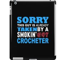 Sorry This Guy Is Already Taken By A Smokin Hot Crocheter - Unisex Tshirt iPad Case/Skin