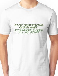 `Stop destroying our planet. It's where I keep all my stuff. Unisex T-Shirt