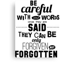 Be careful with your words once they are said thay can be only forgiven not forgotten Canvas Print