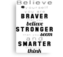 Believe in your self you are braver than you believe stronger than you seem and smarter than you think Canvas Print