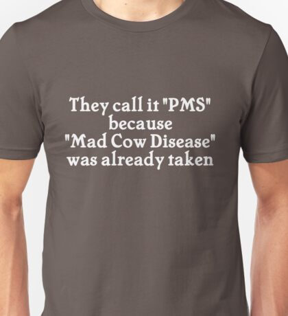 They call it PMS because Mad Cow Disease was already taken Unisex T-Shirt