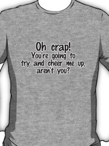 Oh crap! You're going to try and cheer me up, aren't you? T-Shirt