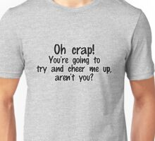 Oh crap! You're going to try and cheer me up, aren't you? Unisex T-Shirt