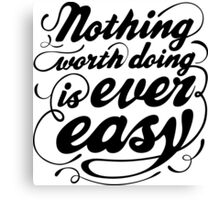 Notthing worth doing is ever easy Canvas Print