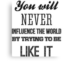 You will never influence the world by trying to be like it Canvas Print