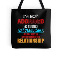 I'M NOT ADDICTED TO FISHING WE ARE JUST IN A VERY COMMITTED RELATIONSHIP Tote Bag