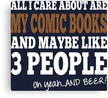 All I Care About Are My Comic Books And Maybe Like 3 People Oh Yeah And Beer Canvas Print