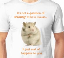 It's Not a Question of WANTING to Be a Mouse... Unisex T-Shirt