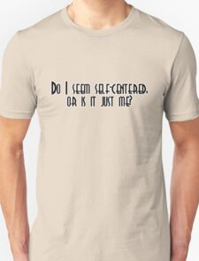 Do I seem self-centered, or is it just me? T-Shirt