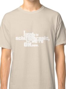 I used to be schizophrenic, but we're ok now. Classic T-Shirt