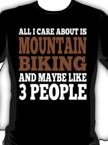 All I Care About Is Mountain Biking And Maybe Like 3 People T-Shirt