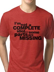 I'm not a complete idiot... some parts are missing. Tri-blend T-Shirt