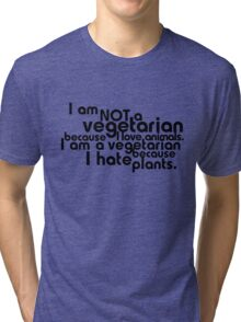 I am not a vegetarian because I love animals. I am a vegetarian because I hate plants. Tri-blend T-Shirt