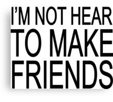 I'm not hear to make friends Canvas Print