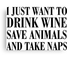 I JUST WANT TO DRINK WINE SAVE ANIMALS AND TAKE NAPES Canvas Print