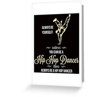 ALWAYS YOURSELF UNLESS YOU CAN BE A HIP HOP DANCER THEN ALWAYS BE A HIP HOP DANCE Greeting Card
