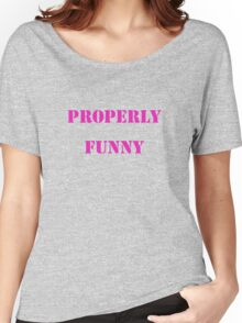 Properly funny Women's Relaxed Fit T-Shirt