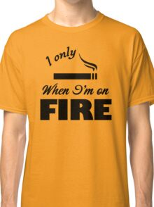 I Only Smoke When I'm on Fire Classic T-Shirt