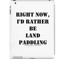 Right Now, I'd Rather Be Land Paddling - Black Text iPad Case/Skin