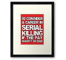 I'd consider a career in serial killing Framed Print