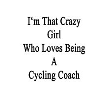 I'm That Crazy Girl Who Loves Being A Cycling Coach  Photographic Print