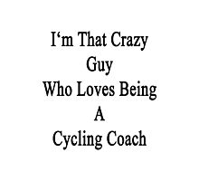 I'm That Crazy Guy Who Loves Being A Cycling Coach  Photographic Print