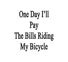One Day I'll Pay The Bills Riding My Bicycle  Photographic Print