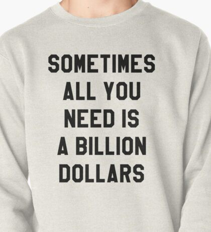 Sometimes All You Need is a Billion Dollars - Hipster/Funny/Meme Typography Pullover