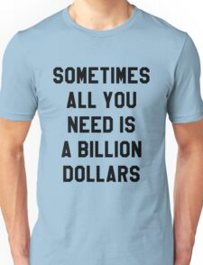 Sometimes All You Need is a Billion Dollars - Hipster/Funny/Meme Typography Unisex T-Shirt