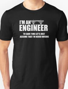 I am an engineer to save time lets just assume I am never wrong T-Shirt