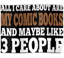 All I Care About Is My Comic Books And Maybe Like 3 People Poster