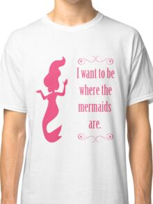 I Want To Be Where The Mermaids Are Classic T-Shirt